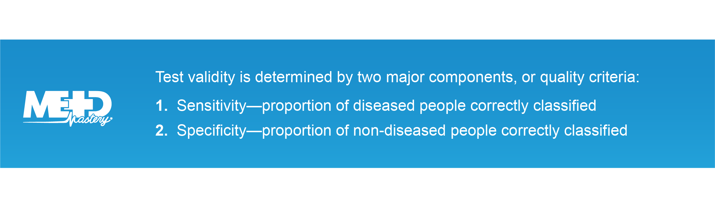 Test validity has two major components, or quality criteria: 1.Sensitivity—proportion of diseased people correctly classified 2.Specificity—proportion of non-diseased people correctly classified
