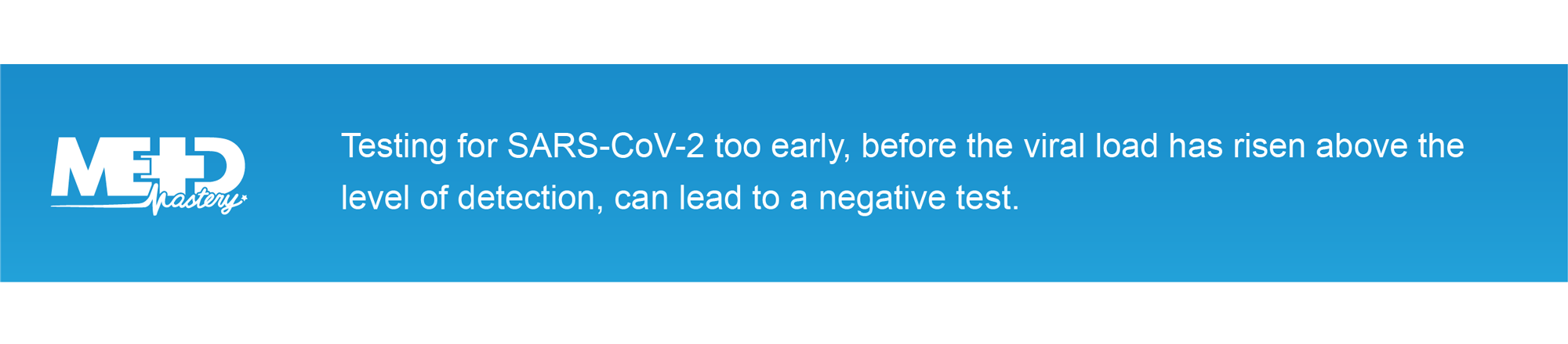 Testing for SARS-CoV-2 too early, before the viral load has risen above the level of detection, can lead to a negative test.