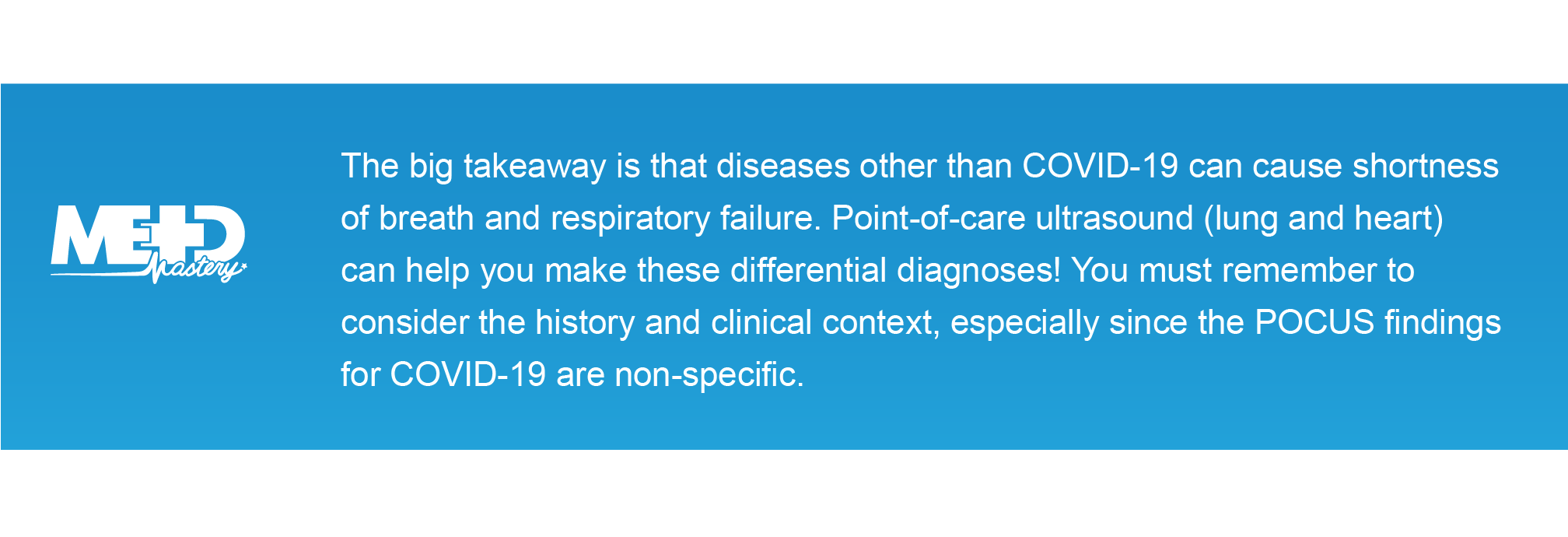 The big takeaway is that diseases other than COVID-19 can cause shortness of breath and respiratory failure. Point-of-care ultrasound (lungandheart) can help you make these differential diagnoses! You must remember to consider the history and clinical context,especially since the POCUS findings for COVID-19 are non-specific.
