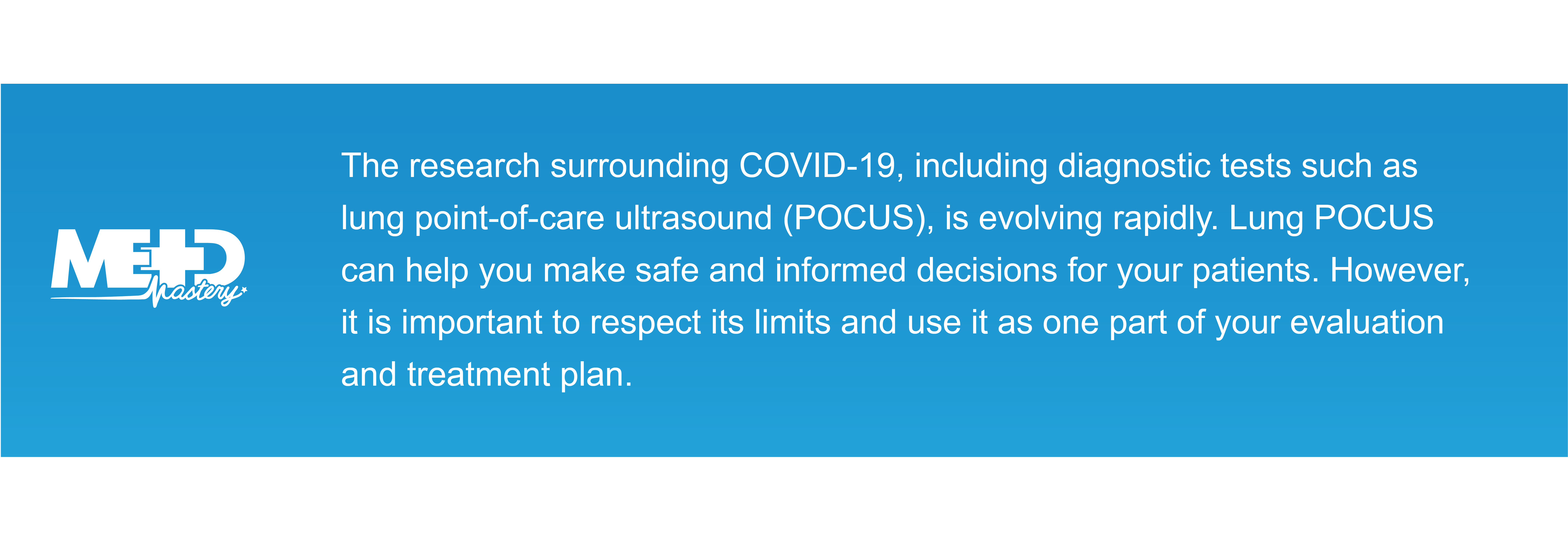 The research surrounding COVID-19, including diagnostic tests such as lung point-of-care ultrasound (POCUS), is evolving rapidly. Lung POCUS can help you make safe and informed decisions for your patients. However, it is important to respect its limits and use it as one part of your evaluation and treatment plan. Medmastery note.