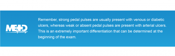 Remember, strong pedal pulses are usually present with venous or diabetic ulcers, whereas weak or absent pedal pulses are present with arterial ulcers. This is an extremely important differentiation that can be determined at the beginning of the exam. Medmastery note.