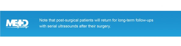 Note that post-surgical patients will return for long-term follow-ups with serial ultrasounds after their surgery. Medmastery note.