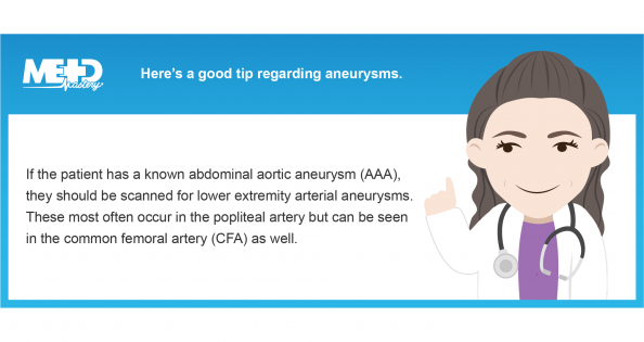 Here's a good tip regarding aneurysms. If the patient has a known abdominal aortic aneurysm (AAA), they should be scanned for lower extremity arterial aneurysms. These most often occur in the popliteal artery but can be seen in the common femoral artery (CFA) as well. Medmastery note.